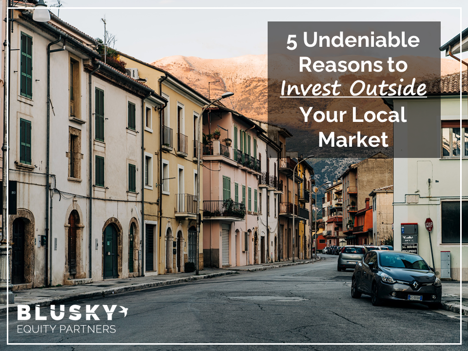 5 Undeniable Reasons to Invest Outside Your Local Market